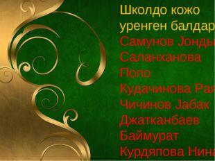 Школдо кожо уренген балдары: Самунов Jондын Саланханова Попо Кудачинова Рая