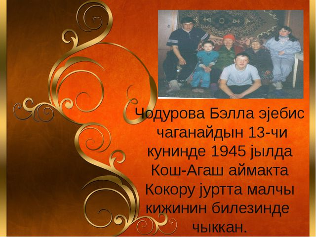 Чодурова Бэлла эjебис чаганайдын 13-чи кунинде 1945 jылда Кош-Агаш аймакта К...