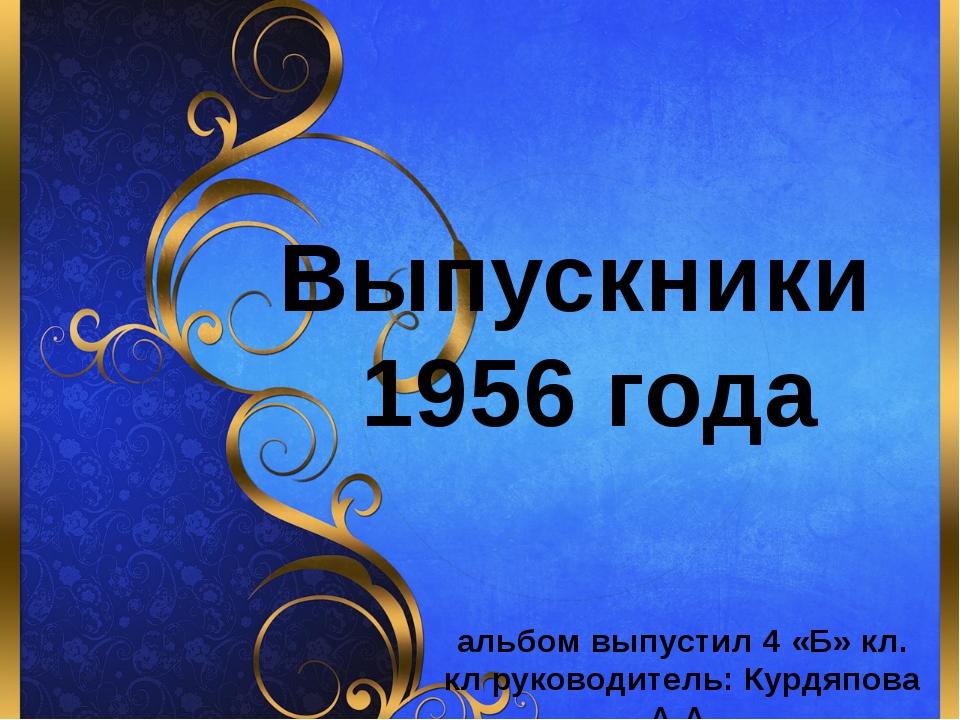 Выпускники 1956 года альбом выпустил 4 «Б» кл. кл руководитель: Курдяпова А....