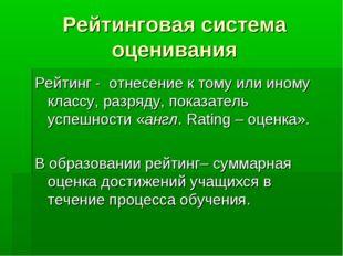 Рейтинговая система оценивания Рейтинг - отнесение к тому или иному классу, р