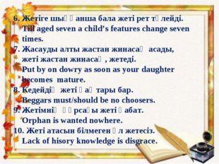 6. Жетіге шыққанша бала жеті рет түлейді. Till aged seven a child's features