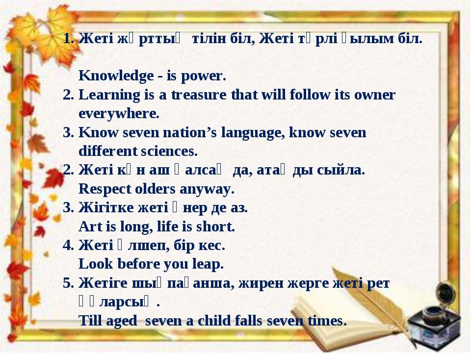 1. Жеті жұрттың тілін біл, Жеті түрлі ғылым біл. Knowledge - is power. 2. Le...