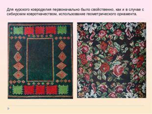 Для курского ковроделия первоначально было свойственно, как и в случае с сиби