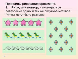 Принципы рисования орнамента 1.Ритм, или повтор,- многократное повторени