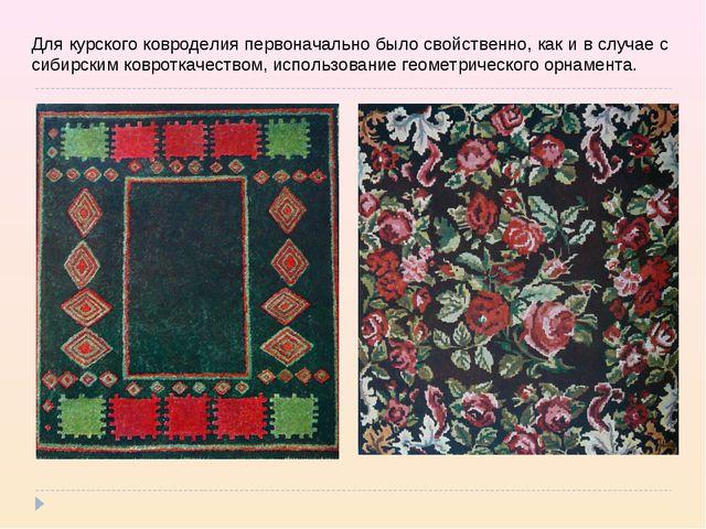 Для курского ковроделия первоначально было свойственно, как и в случае с сиби...