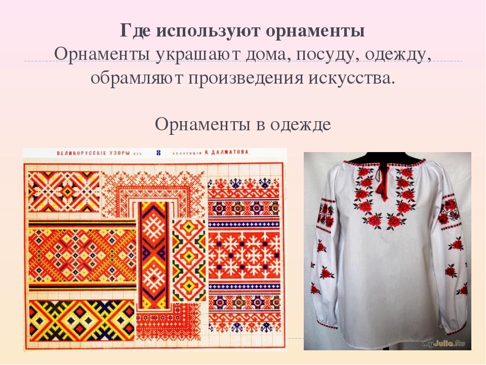 Где используют орнаменты Орнаменты украшают дома, посуду, одежду, обрамляют...