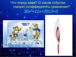 Что перед вами? О каком событии говорят коэффициенты уравнения? 30x²+11x+2013=0