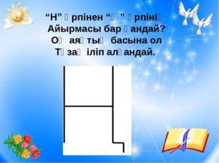"""""""Н"""" әрпінен """"Ң"""" әрпінің Айырмасы бар қандай? Оң аяқтың басына ол Тұзақ іліп"""