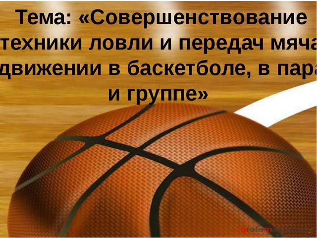 Тема: «Совершенствование техники ловли и передач мяча в движении в баскетболе...