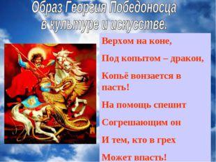 Верхом на коне, Под копытом – дракон, Копьё вонзается в пасть! На помощь спеш