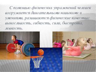 С помощью физических упражнений человек вооружается двигательными навыками и