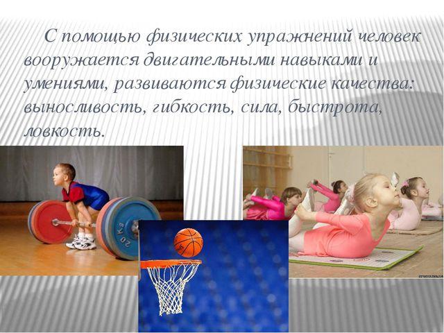 С помощью физических упражнений человек вооружается двигательными навыками и...