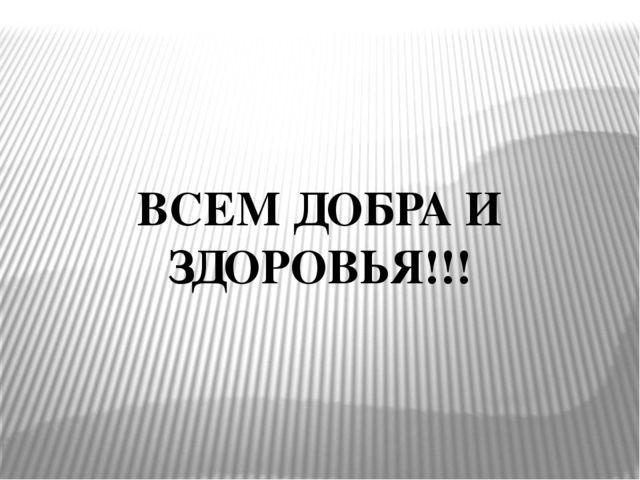 ВСЕМ ДОБРА И ЗДОРОВЬЯ!!!