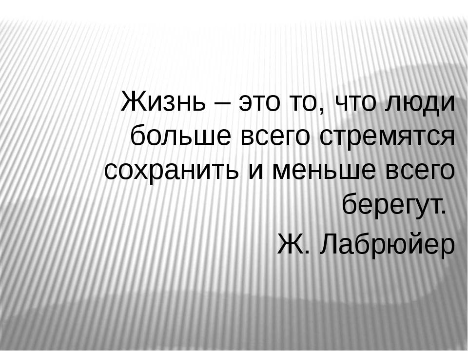 Жизнь – это то, что люди больше всего стремятся сохранить и меньше всего бере...