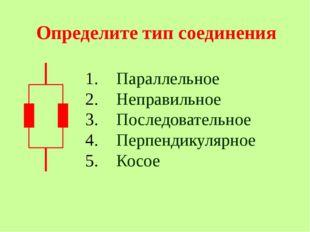 Определите тип соединения Параллельное Неправильное Последовательное Перпенд