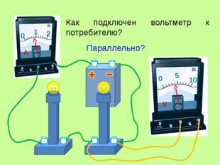 Как подключен вольтметр к потребителю? Параллельно? 0 1 2 A 0 5 10 V