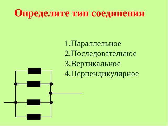 Определите тип соединения 1.Параллельное 2.Последовательное 3.Вертикальное 4...