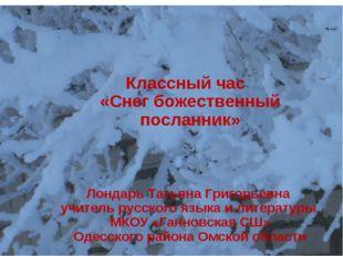 Классный час «Снег божественный посланник» Лондарь Татьяна Григорьевна учител