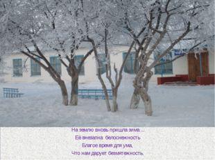 На землю вновь пришла зима ... Её внезапна белоснежность Благое время для ум