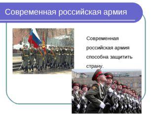 Современная российская армия Современная российскаяармия способна защитить