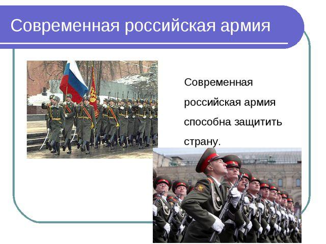 Современная российская армия Современная российскаяармия способна защитить...