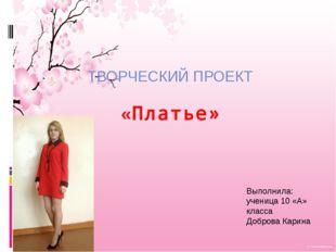 «Платье» ТВОРЧЕСКИЙ ПРОЕКТ Выполнила: ученица 10 «А» класса Доброва Карина