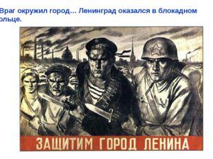 Враг окружил город… Ленинград оказался в блокадном кольце. Враг окружил горо