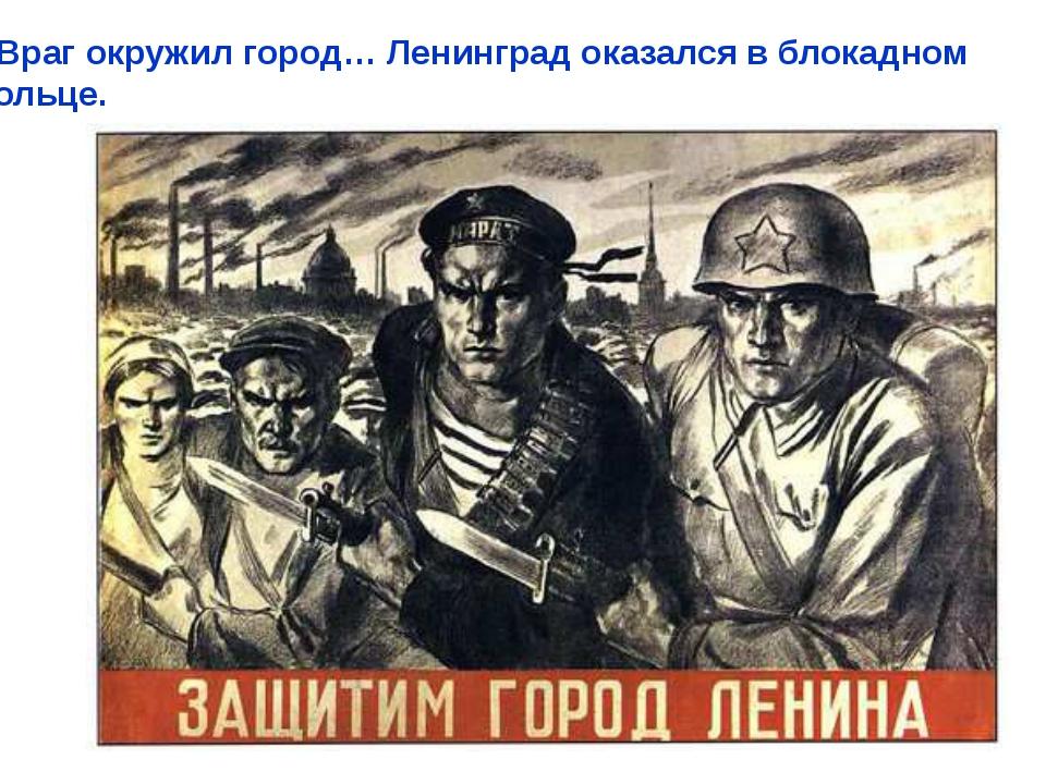 Враг окружил город… Ленинград оказался в блокадном кольце. Враг окружил горо...