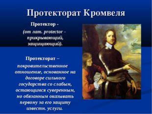 Протекторат Кромвеля Протектор - (от лат. protector - прикрывающий, защищающи