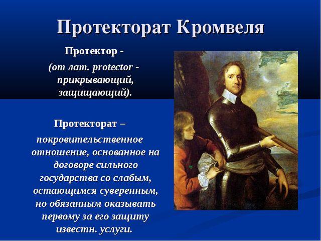 Протекторат Кромвеля Протектор - (от лат. protector - прикрывающий, защищающи...