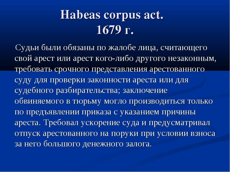 Habeas corpus act. 1679 г. Судьи были обязаны по жалобе лица, считающего свой...