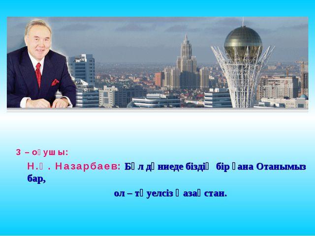 3 – оқушы: Н.Ә. Назарбаев: Бұл дүниеде біздің бір ғана Отанымыз бар, ол – тә...