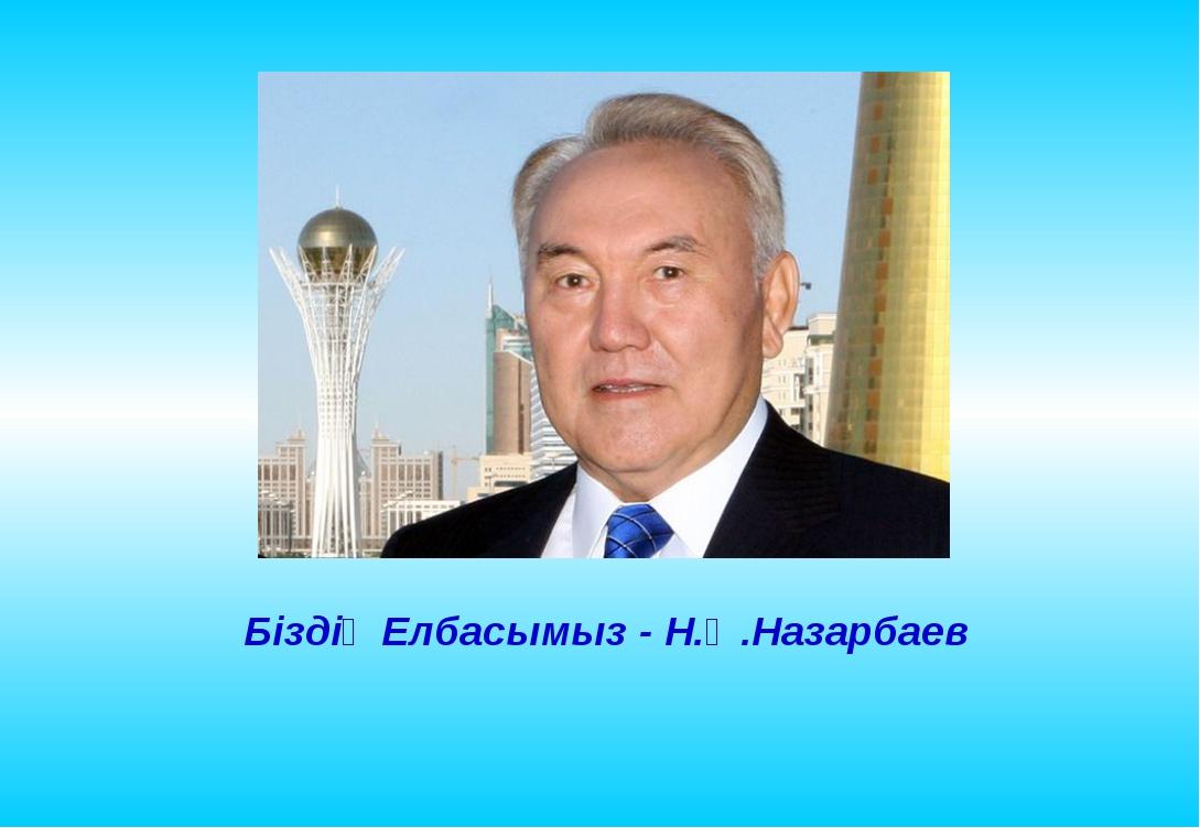 Біздің Елбасымыз - Н.Ә.Назарбаев