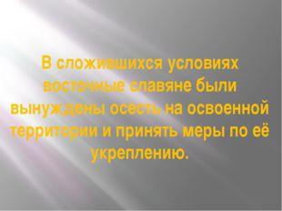 В сложившихся условиях восточные славяне были вынуждены осесть на освоенной т