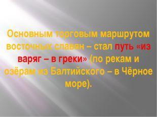 Основным торговым маршрутом восточных славян – стал путь «из варяг – в греки»