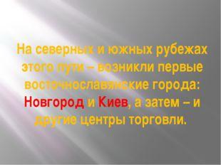 На северных и южных рубежах этого пути – возникли первые восточнославянские г