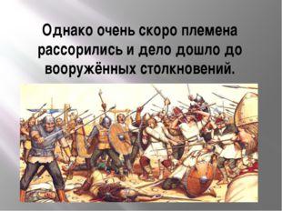 Однако очень скоро племена рассорились и дело дошло до вооружённых столкновен