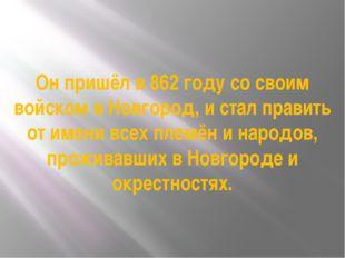 Он пришёл в 862 году со своим войском в Новгород, и стал править от имени все