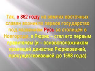 Так, в 862 году на землях восточных славян возникло первое государство под на
