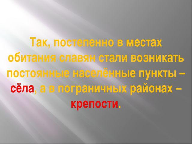 Так, постепенно в местах обитания славян стали возникать постоянные населённы...