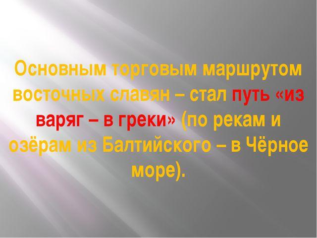 Основным торговым маршрутом восточных славян – стал путь «из варяг – в греки»...