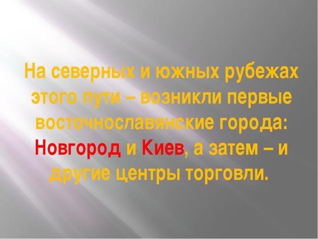 На северных и южных рубежах этого пути – возникли первые восточнославянские г...