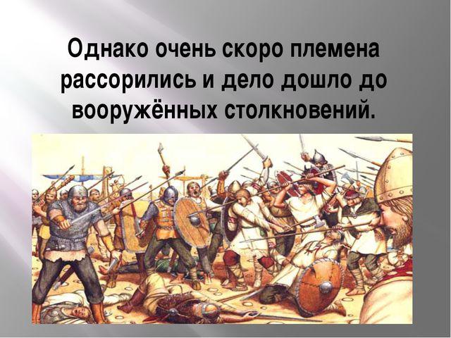 Однако очень скоро племена рассорились и дело дошло до вооружённых столкновен...