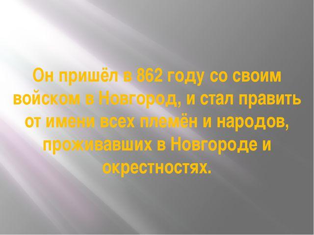 Он пришёл в 862 году со своим войском в Новгород, и стал править от имени все...