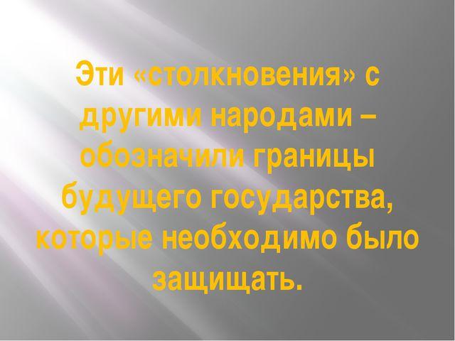 Эти «столкновения» с другими народами – обозначили границы будущего государст...