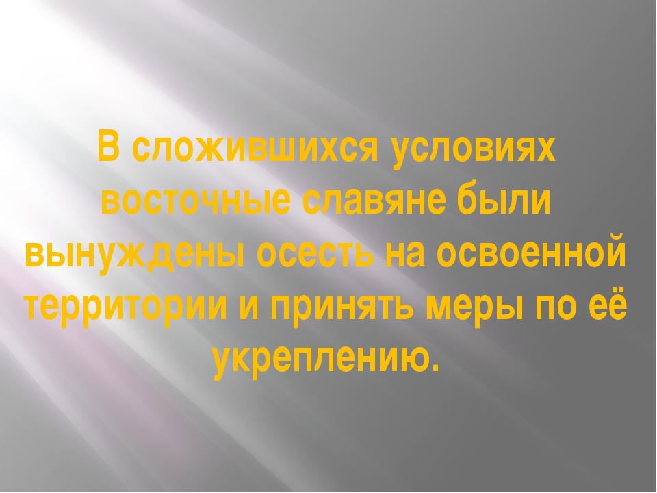 В сложившихся условиях восточные славяне были вынуждены осесть на освоенной т...
