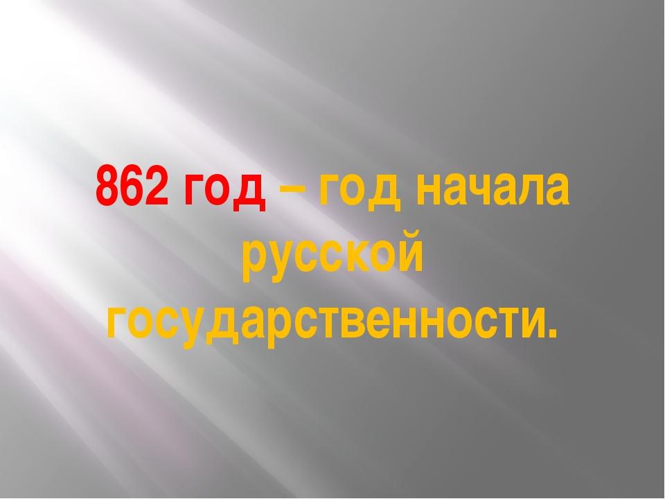 862 год – год начала русской государственности.