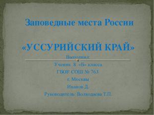 Заповедные места России «УССУРИЙСКИЙ КРАЙ» Выполнил: Ученик 8 «Б» класса ГБО