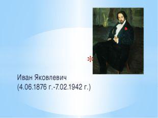 Иван Яковлевич (4.06.1876 г.-7.02.1942 г.) Билибин