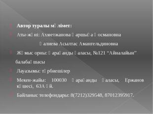 Автор туралы мәлімет: Аты-жөні: Ахметжанова Қаршыға Қосмановна Қалиева Асылта
